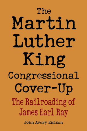 MARTIN LUTHER KING CONGRESSIONAL COVER-UP, THE: THE RAILROADING OF JAMES EARL RAY