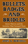 BULLETS, BADGES, AND BRIDLESHorse Thieves and the Societies That Pursued Them